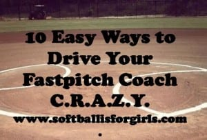 Easy Ways to Drive Your Fastpitch Softball Coach CRAZY!